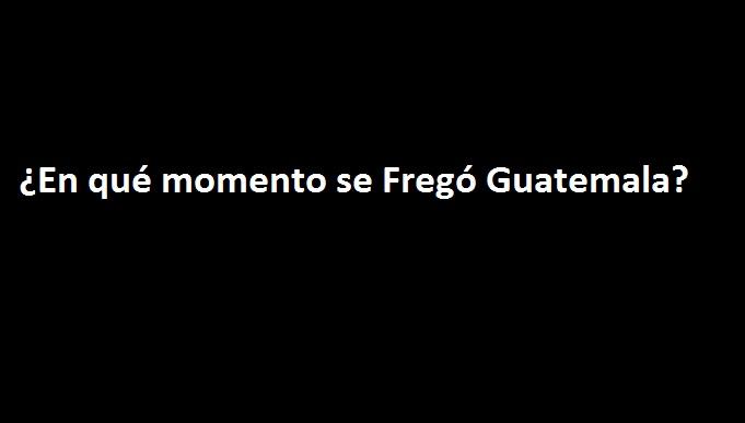 ¿En qué Momento se Fregó Guatemala?